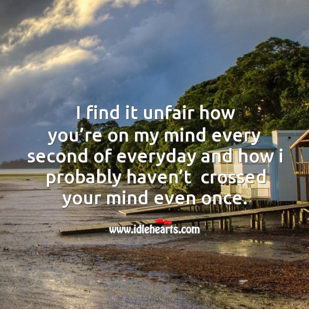 I find it unfair how you're on my mind every second of everyday and how I probably haven't  crossed your mind even once. Image