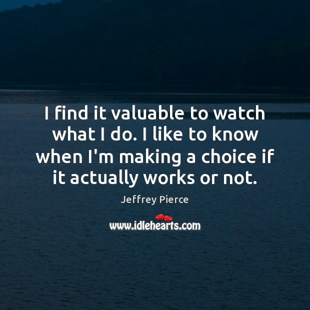 I find it valuable to watch what I do. I like to Image