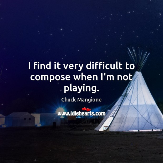 I find it very difficult to compose when I'm not playing. Chuck Mangione Picture Quote
