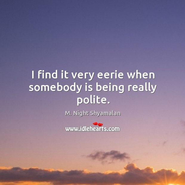 I find it very eerie when somebody is being really polite. M. Night Shyamalan Picture Quote