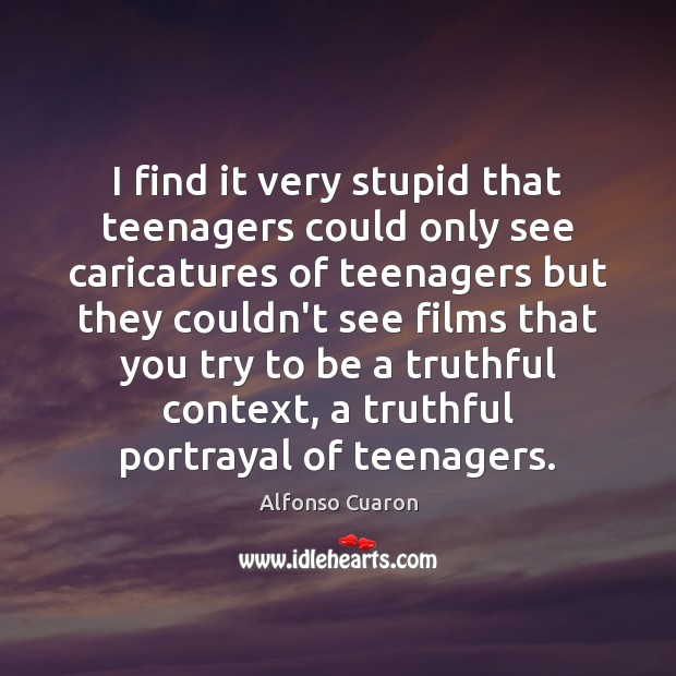 I find it very stupid that teenagers could only see caricatures of Alfonso Cuaron Picture Quote