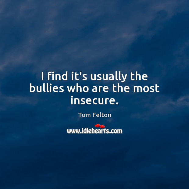 I find it's usually the bullies who are the most insecure. Image