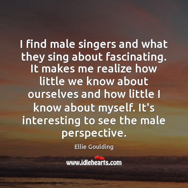 I find male singers and what they sing about fascinating. It makes Ellie Goulding Picture Quote