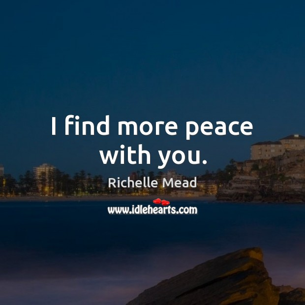 I find more peace with you. Richelle Mead Picture Quote