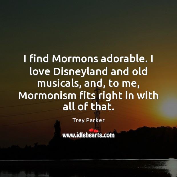 I find Mormons adorable. I love Disneyland and old musicals, and, to Trey Parker Picture Quote