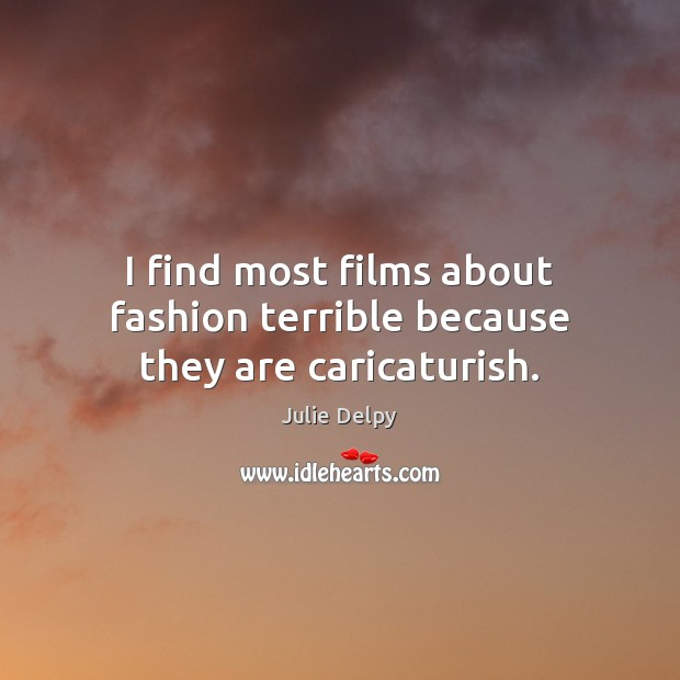 I find most films about fashion terrible because they are caricaturish. Julie Delpy Picture Quote