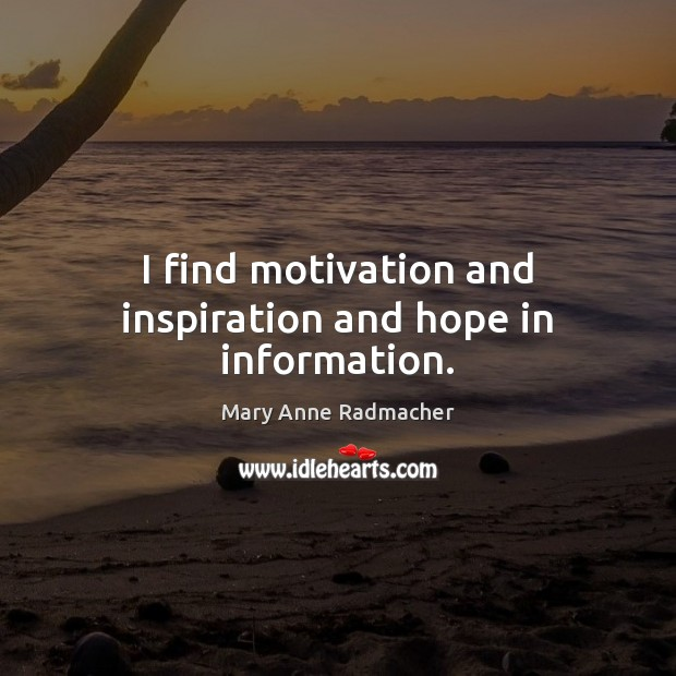 I find motivation and inspiration and hope in information. Image