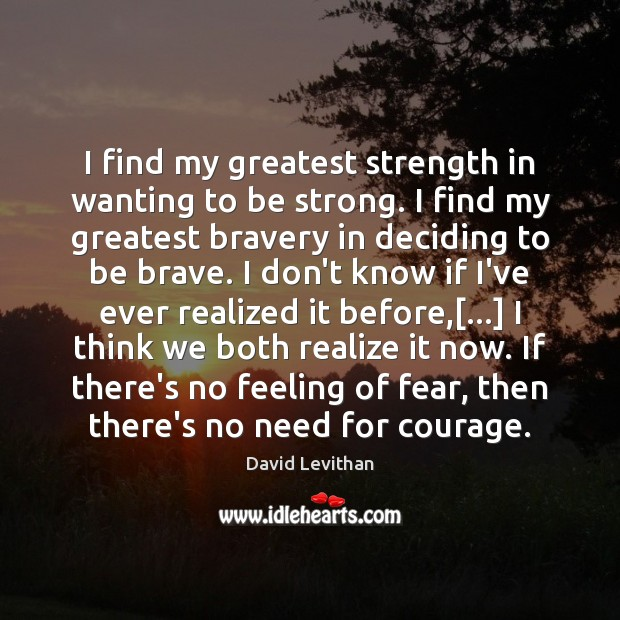 I find my greatest strength in wanting to be strong. I find Image