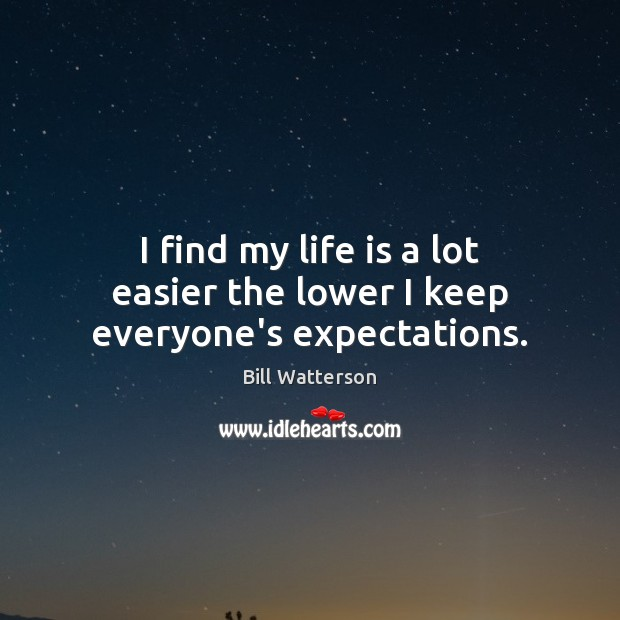 Image, I find my life is a lot easier the lower I keep everyone's expectations.