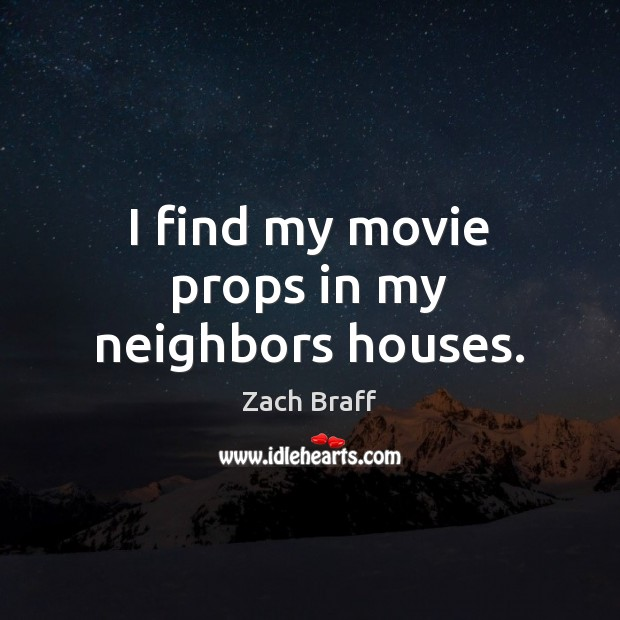 I find my movie props in my neighbors houses. Zach Braff Picture Quote