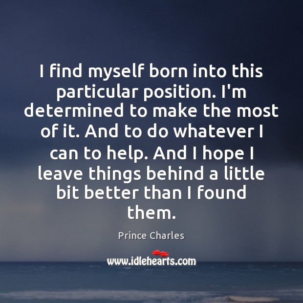 I find myself born into this particular position. I'm determined to make Prince Charles Picture Quote