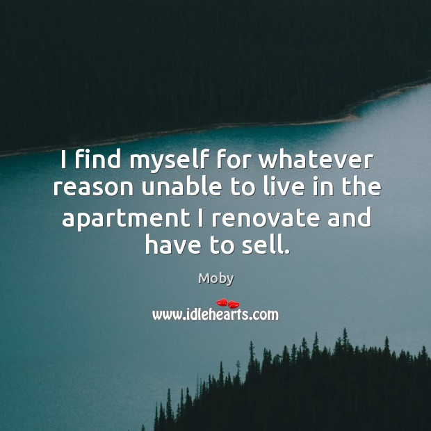 I find myself for whatever reason unable to live in the apartment I renovate and have to sell. Image