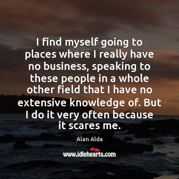 I find myself going to places where I really have no business, Alan Alda Picture Quote