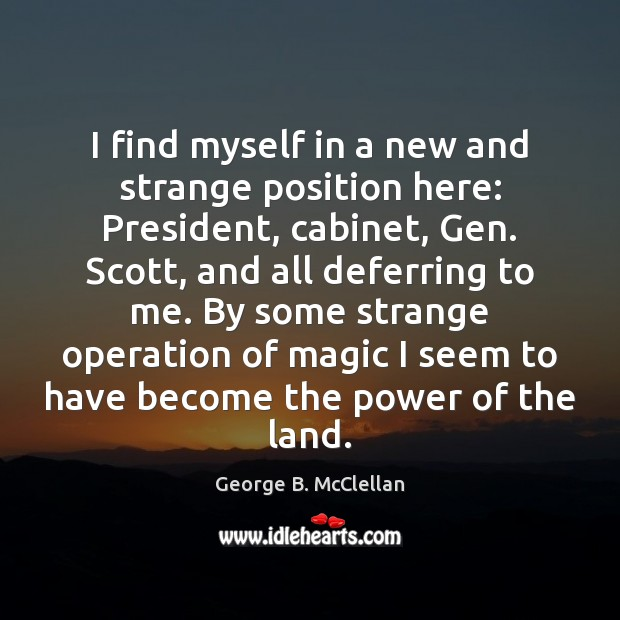 I find myself in a new and strange position here: President, cabinet, George B. McClellan Picture Quote