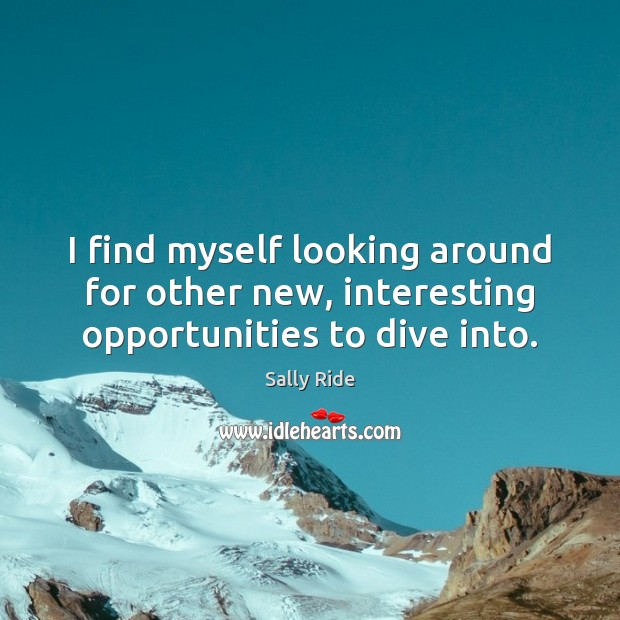 I find myself looking around for other new, interesting opportunities to dive into. Sally Ride Picture Quote