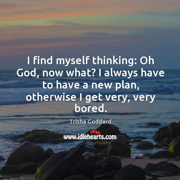I find myself thinking: oh God, now what? I always have to have a new plan, otherwise I get very, very bored. Image