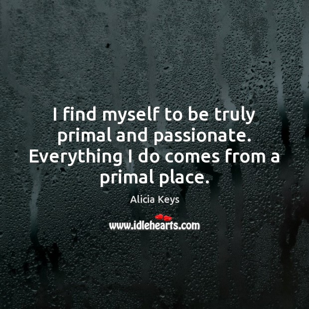 I find myself to be truly primal and passionate. Everything I do Alicia Keys Picture Quote