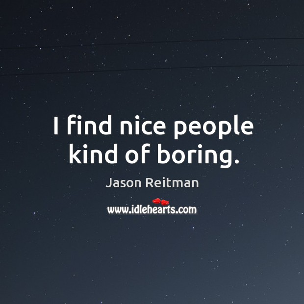I find nice people kind of boring. Jason Reitman Picture Quote