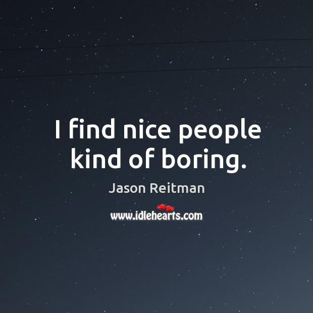 I find nice people kind of boring. Image