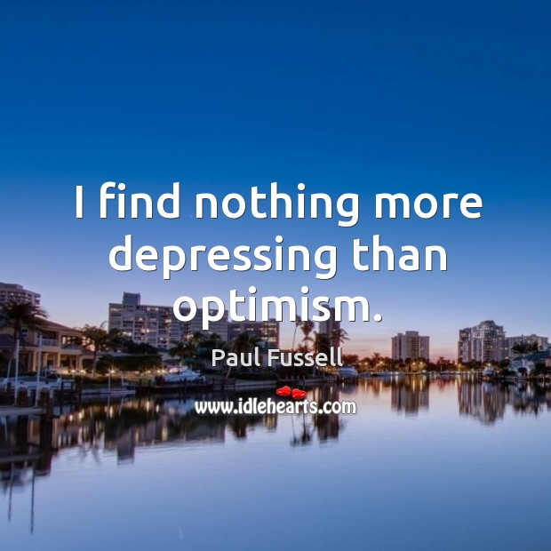 I find nothing more depressing than optimism. Paul Fussell Picture Quote