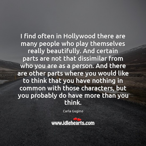 I find often in Hollywood there are many people who play themselves Carla Gugino Picture Quote