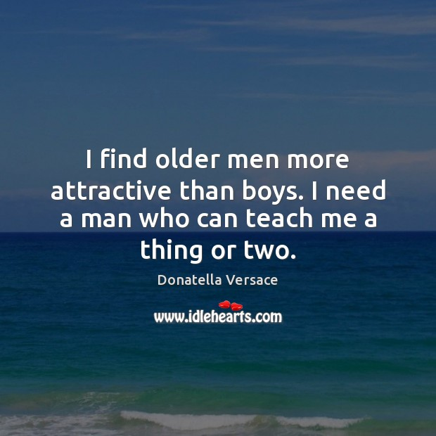 I find older men more attractive than boys. I need a man who can teach me a thing or two. Image