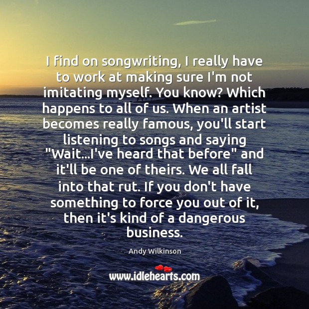 Image, I find on songwriting, I really have to work at making sure