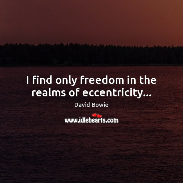 I find only freedom in the realms of eccentricity… Image