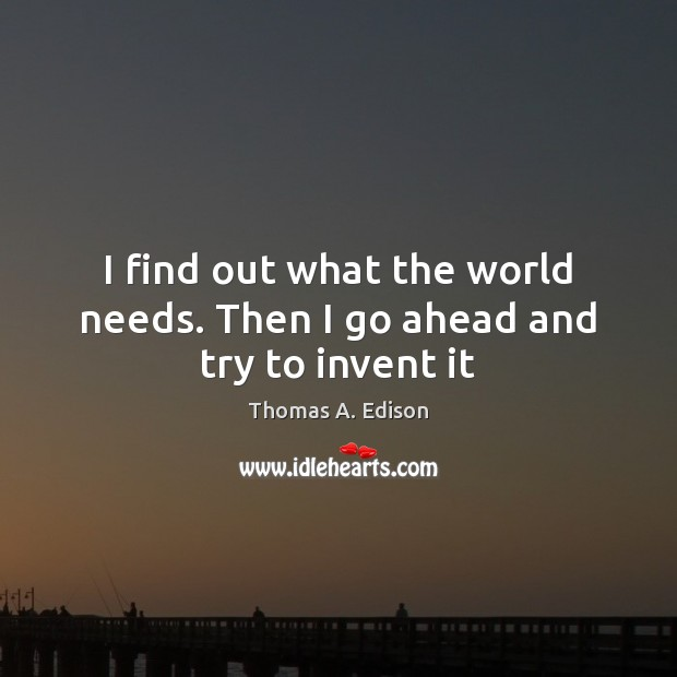 I find out what the world needs. Then I go ahead and try to invent it Thomas A. Edison Picture Quote