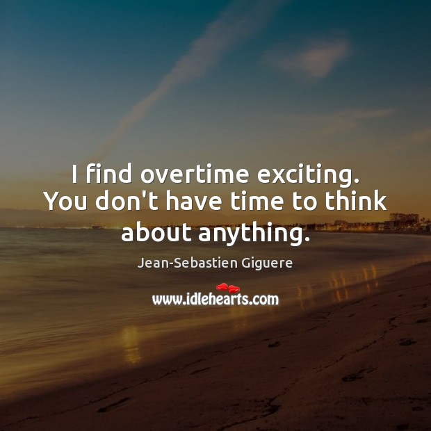 I find overtime exciting. You don't have time to think about anything. Image
