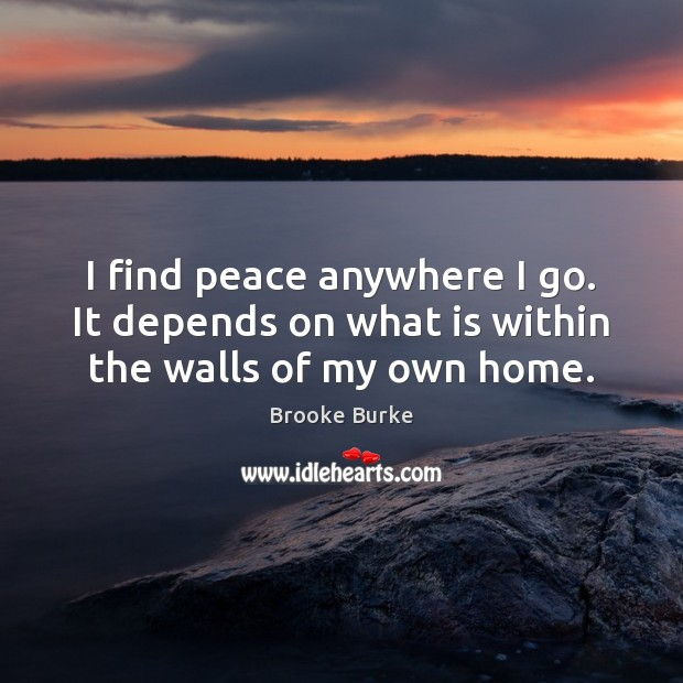 Image, I find peace anywhere I go. It depends on what is within the walls of my own home.