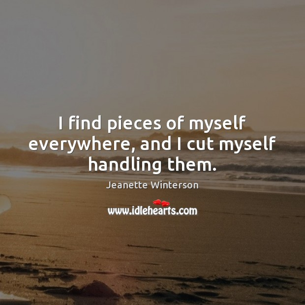I find pieces of myself everywhere, and I cut myself handling them. Image