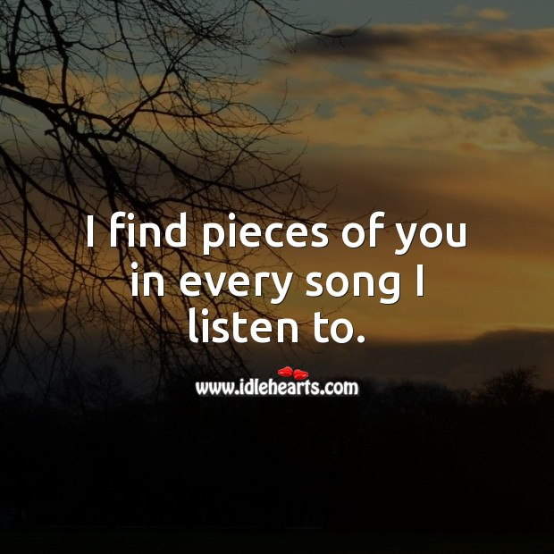 I find pieces of you in every song I listen to. Love Quotes for Him Image