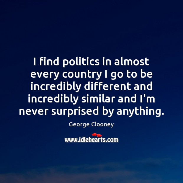 I find politics in almost every country I go to be incredibly George Clooney Picture Quote