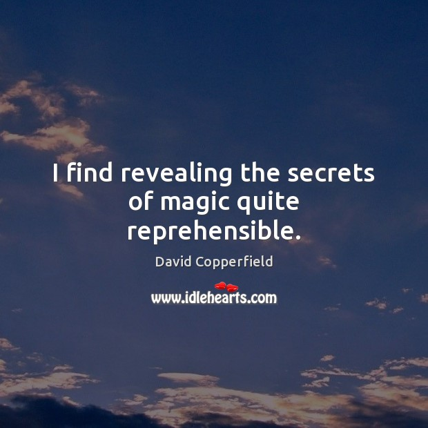 Image, I find revealing the secrets of magic quite reprehensible.