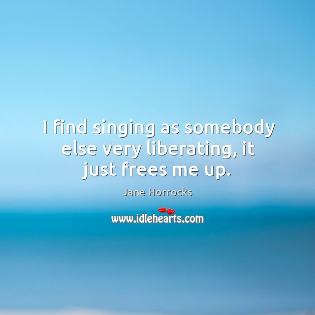 I find singing as somebody else very liberating, it just frees me up. Image