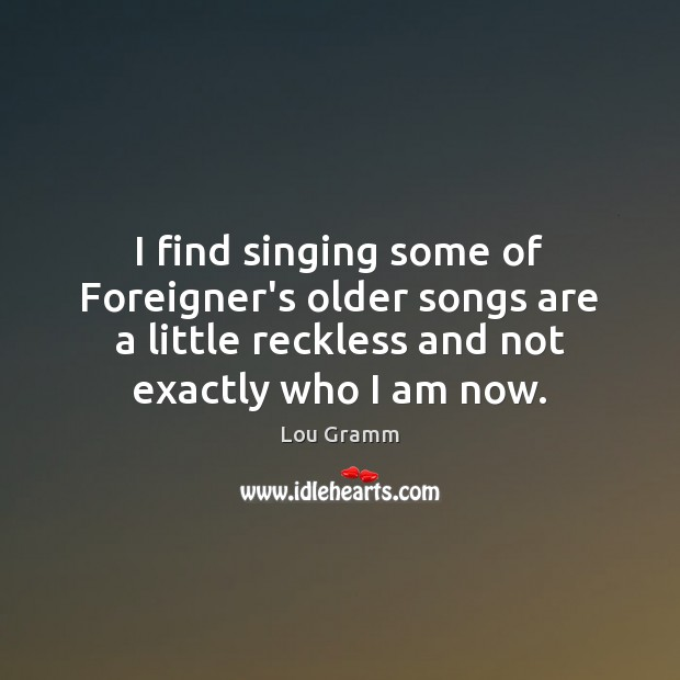 I find singing some of Foreigner's older songs are a little reckless Image