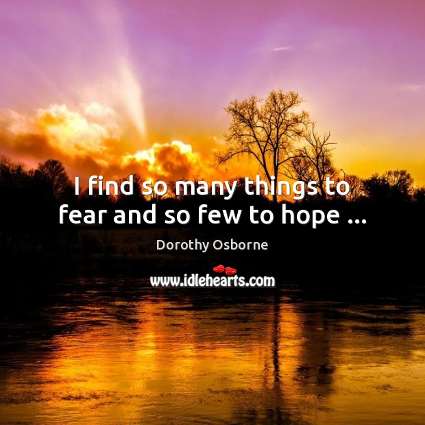 I find so many things to fear and so few to hope … Hope Quotes Image