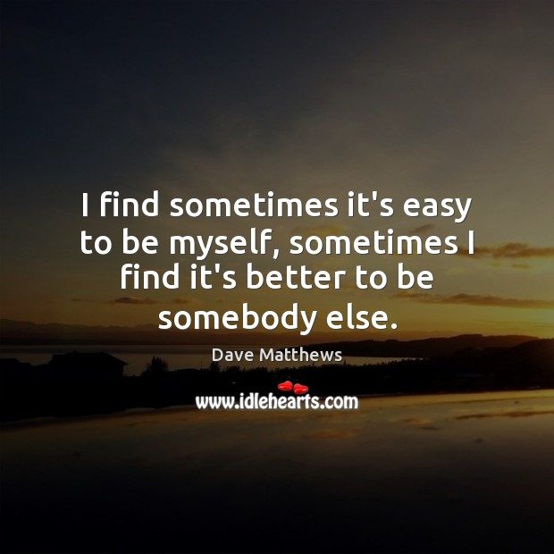 I find sometimes it's easy to be myself, sometimes I find it's better to be somebody else. Dave Matthews Picture Quote
