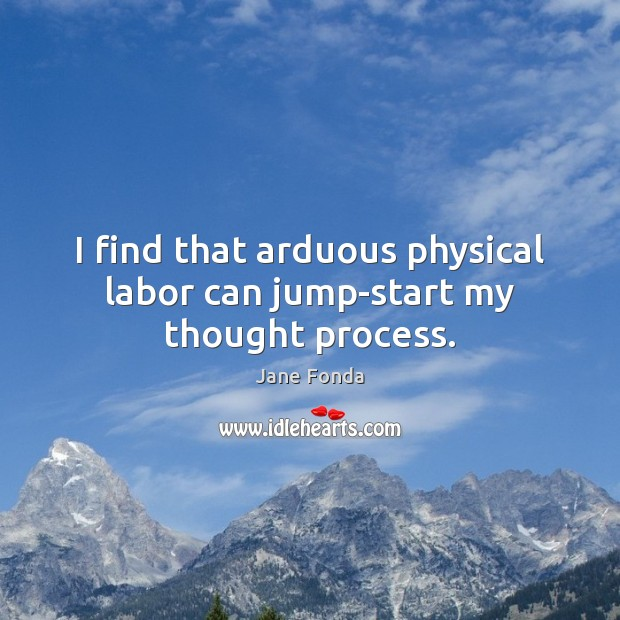 I find that arduous physical labor can jump-start my thought process. Jane Fonda Picture Quote