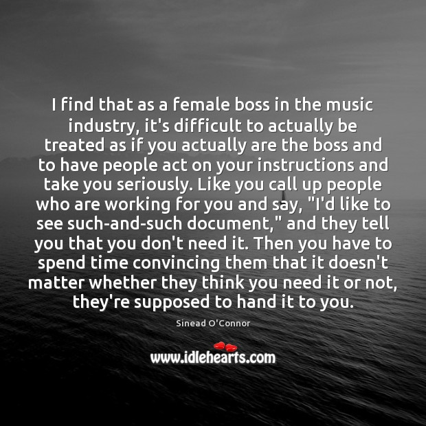 I find that as a female boss in the music industry, it's Sinead O'Connor Picture Quote