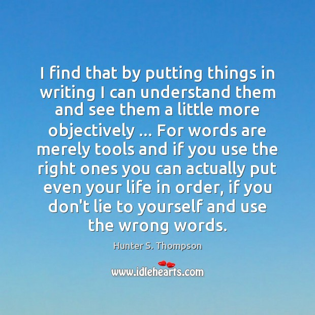 I find that by putting things in writing I can understand them Hunter S. Thompson Picture Quote