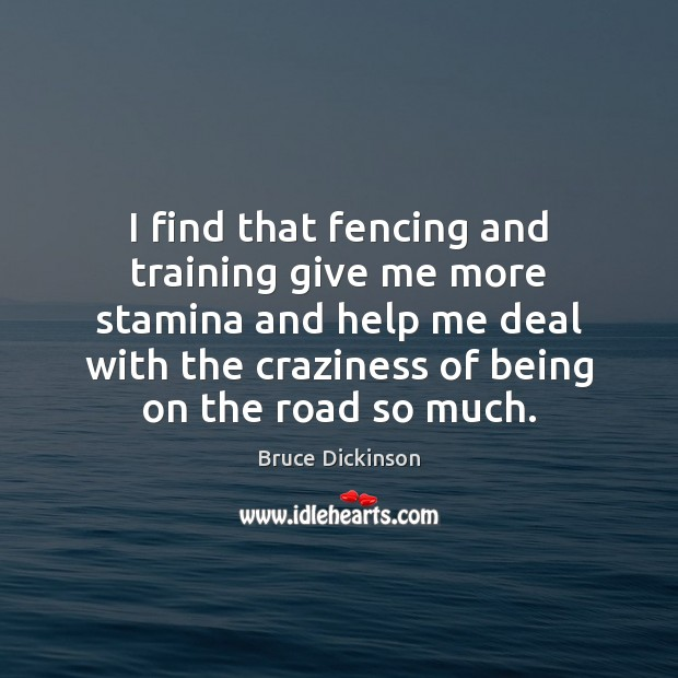 I find that fencing and training give me more stamina and help Bruce Dickinson Picture Quote