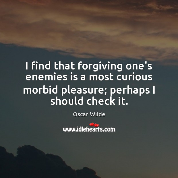 Image, I find that forgiving one's enemies is a most curious morbid pleasure;