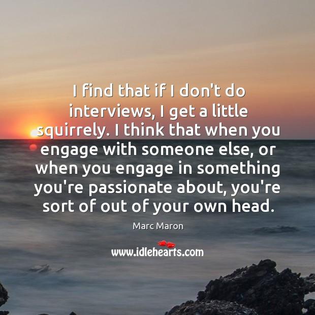 Image, I find that if I don't do interviews, I get a little