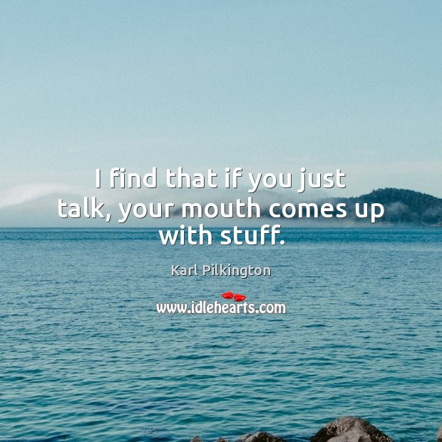 I find that if you just talk, your mouth comes up with stuff. Image