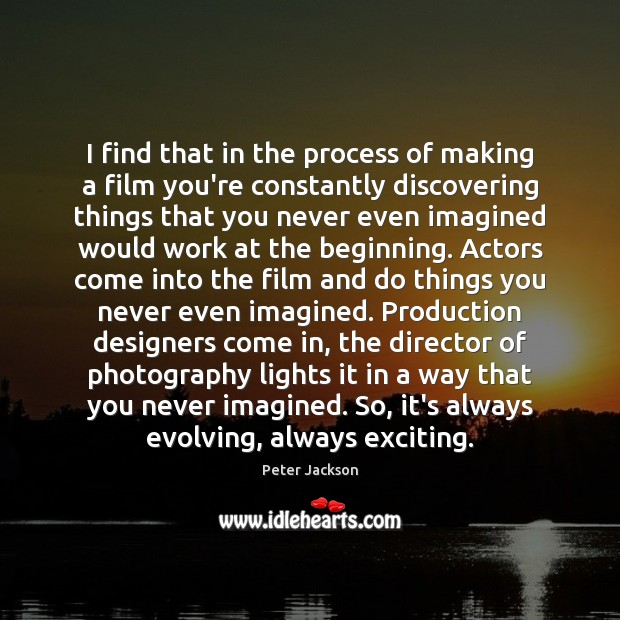 I find that in the process of making a film you're constantly Peter Jackson Picture Quote
