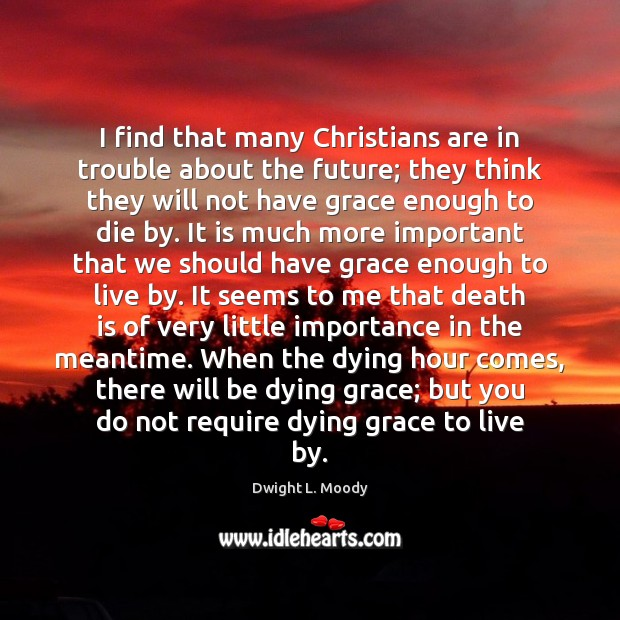 I find that many Christians are in trouble about the future; they Dwight L. Moody Picture Quote
