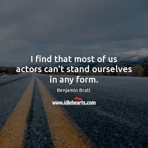 Image, I find that most of us actors can't stand ourselves in any form.