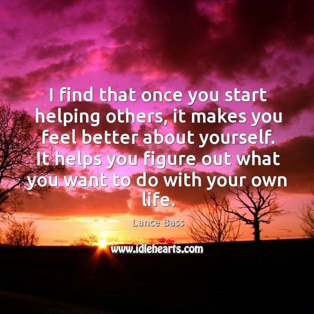 I find that once you start helping others, it makes you feel better about yourself. Lance Bass Picture Quote